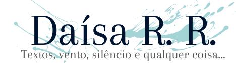 Daísa R. R. | Textos, vento, silêncio e qualquer coisa…